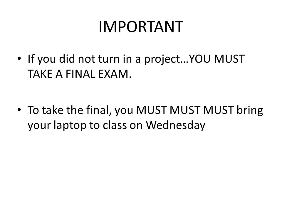 IMPORTANT If you did not turn in a project…YOU MUST TAKE A FINAL EXAM. To take the final, you MUST MUST MUST bring your laptop to class on Wednesday