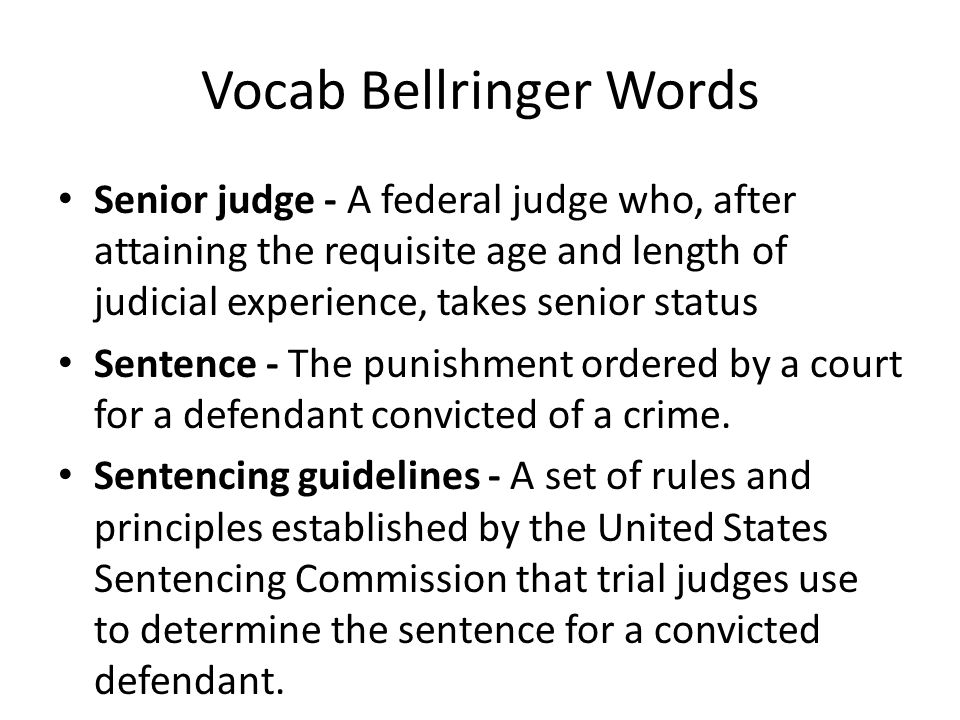 Vocab Bellringer Words Senior judge - A federal judge who, after attaining the requisite age and length of judicial experience, takes senior status Se