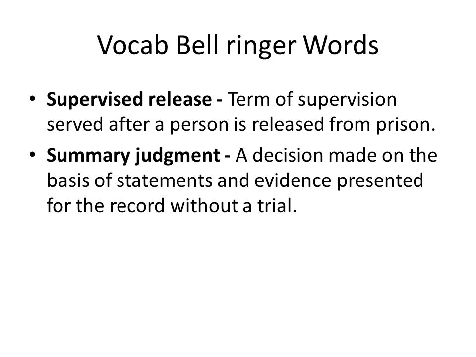Vocab Bell ringer Words Supervised release - Term of supervision served after a person is released from prison. Summary judgment - A decision made on