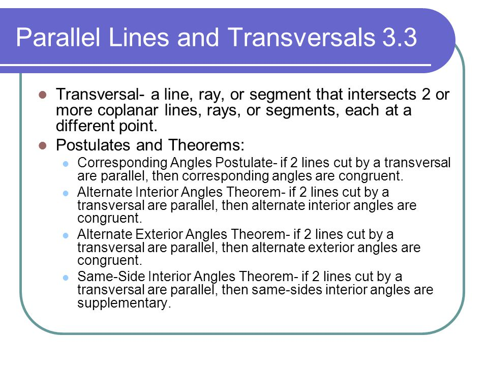 Parallel Lines and Transversals 3.3 Transversal- a line, ray, or segment that intersects 2 or more coplanar lines, rays, or segments, each at a differ