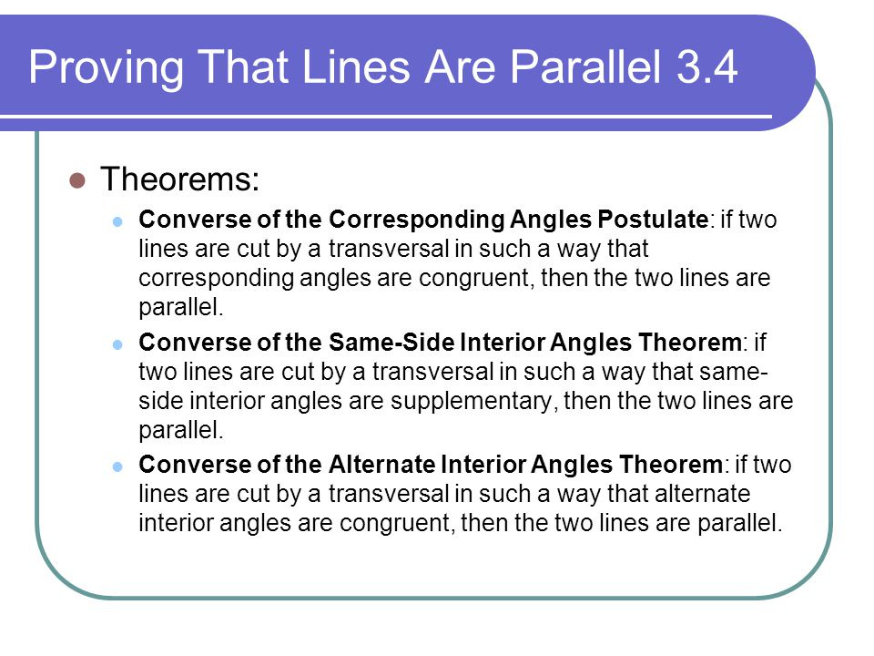 Proving That Lines Are Parallel 3.4 Theorems: Converse of the Corresponding Angles Postulate: if two lines are cut by a transversal in such a way that
