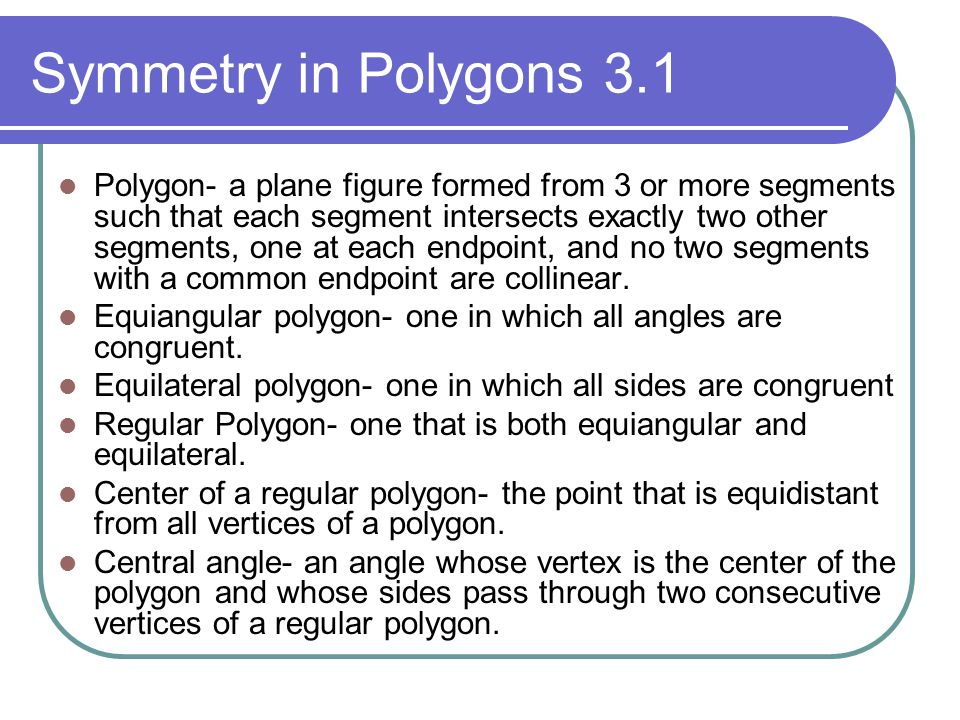 Symmetry in Polygons 3.1 Polygon- a plane figure formed from 3 or more segments such that each segment intersects exactly two other segments, one at e
