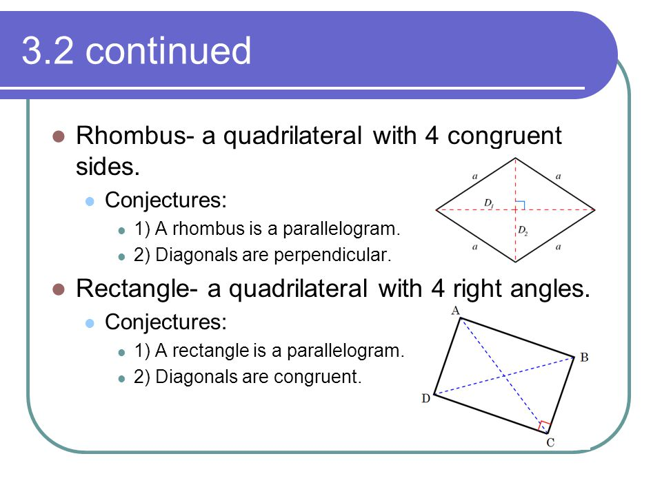 3.2 continued Rhombus- a quadrilateral with 4 congruent sides. Conjectures: 1) A rhombus is a parallelogram. 2) Diagonals are perpendicular. Rectangle