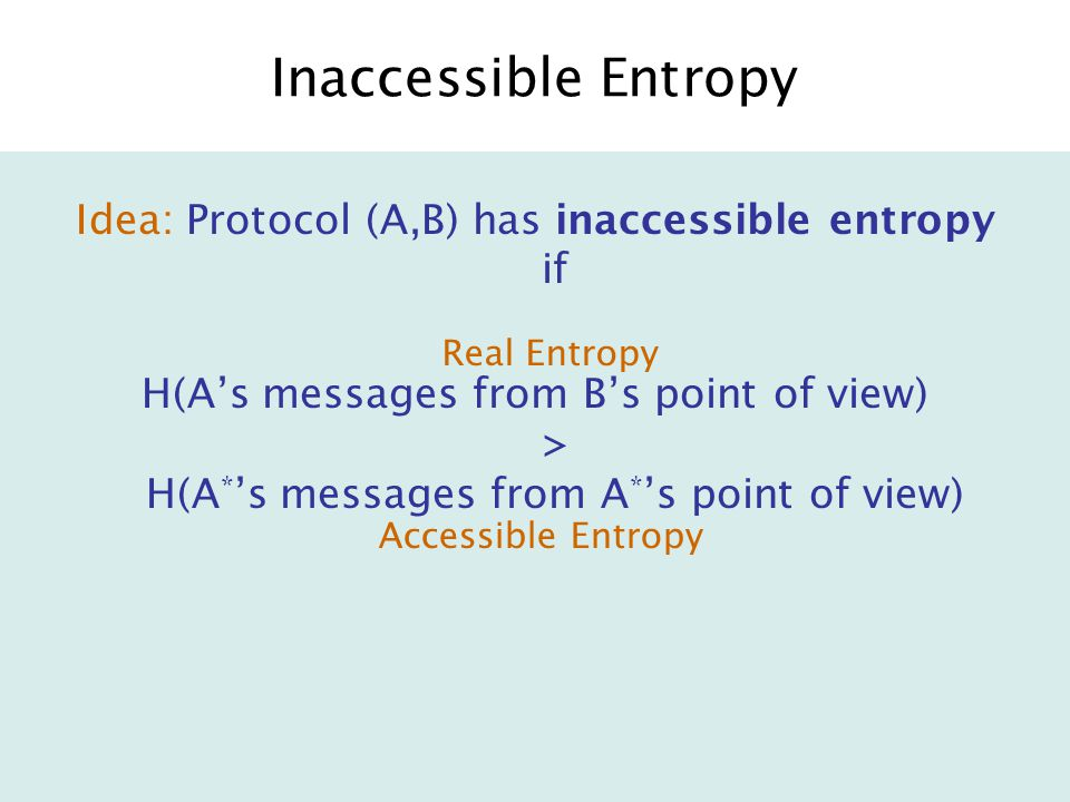 Inaccessible Entropy Idea: Protocol (A,B) has inaccessible entropy if H(A's messages from B's point of view) > H(A * 's messages from A * 's point of view) Real Entropy Accessible Entropy