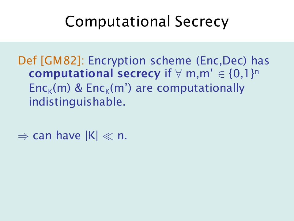 Computational Secrecy Def [GM82]: Encryption scheme (Enc,Dec) has computational secrecy if 8 m,m' 2 {0,1} n Enc K (m) & Enc K (m') are computationally indistinguishable.