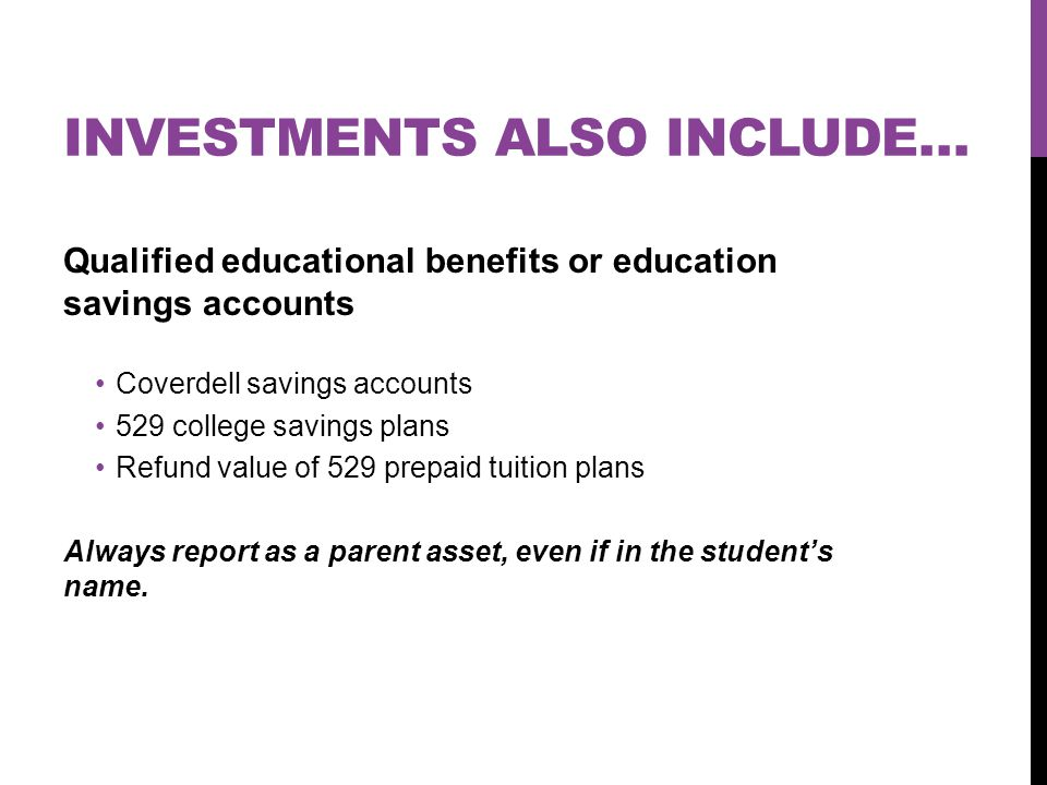 INVESTMENTS ALSO INCLUDE… Qualified educational benefits or education savings accounts Coverdell savings accounts 529 college savings plans Refund value of 529 prepaid tuition plans Always report as a parent asset, even if in the student's name.
