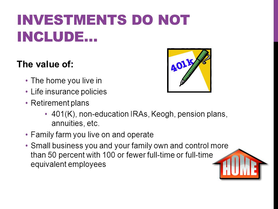 INVESTMENTS DO NOT INCLUDE… The value of: The home you live in Life insurance policies Retirement plans 401(K), non-education IRAs, Keogh, pension plans, annuities, etc.
