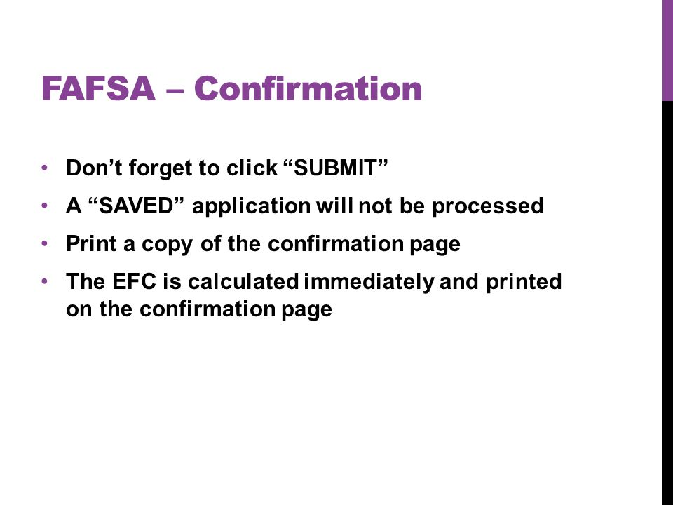 FAFSA – Confirmation Don't forget to click SUBMIT A SAVED application will not be processed Print a copy of the confirmation page The EFC is calculated immediately and printed on the confirmation page