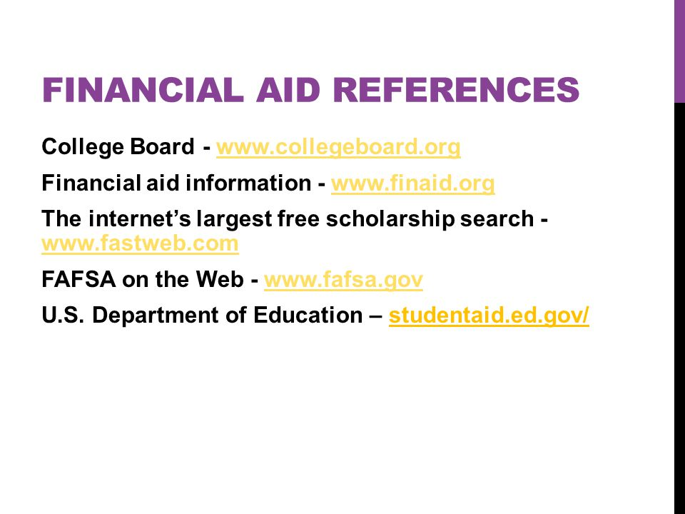 FINANCIAL AID REFERENCES College Board - www.collegeboard.orgwww.collegeboard.org Financial aid information - www.finaid.orgwww.finaid.org The internet's largest free scholarship search - www.fastweb.com www.fastweb.com FAFSA on the Web - www.fafsa.govwww.fafsa.gov U.S.