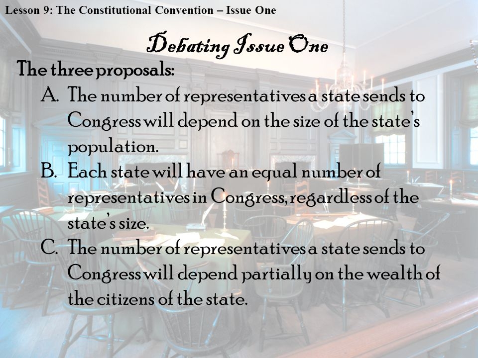 Lesson 9: The Constitutional Convention – Issue One The three proposals: A.The number of representatives a state sends to Congress will depend on the size of the state's population.