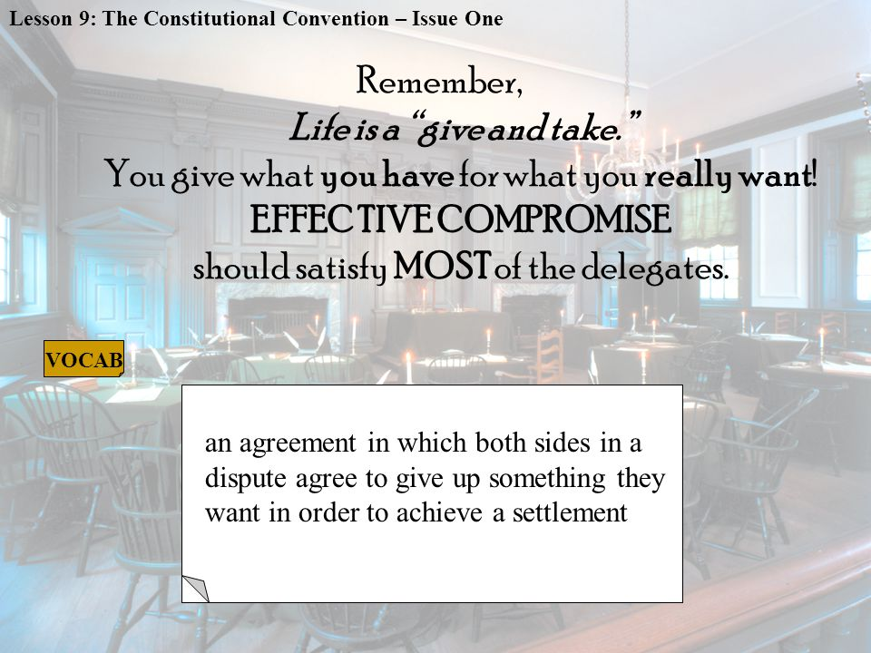 COMPROMISE an agreement in which both sides in a dispute agree to give up something they want in order to achieve a settlement Lesson 9: The Constitutional Convention – Issue One VOCAB Remember, Life is a give and take. You give what you have for what you really want.