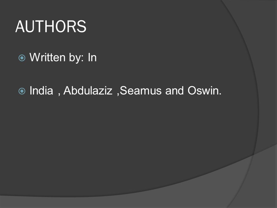 AUTHORS  Written by: In  India, Abdulaziz,Seamus and Oswin.