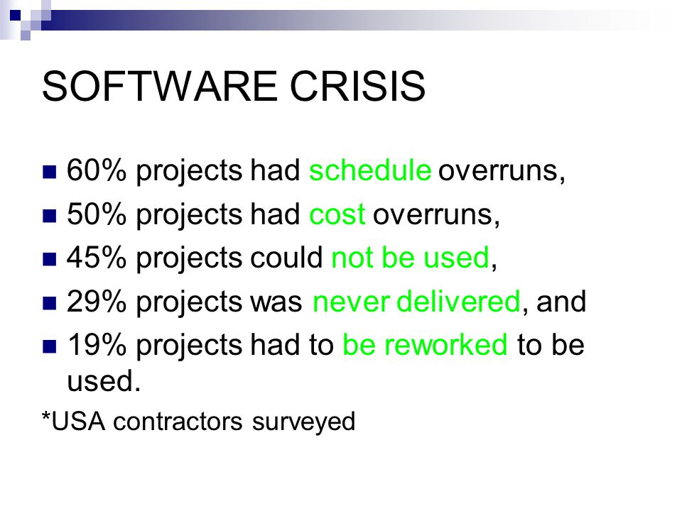 SOFTWARE CRISIS 60% projects had schedule overruns, 50% projects had cost overruns, 45% projects could not be used, 29% projects was never delivered, and 19% projects had to be reworked to be used.