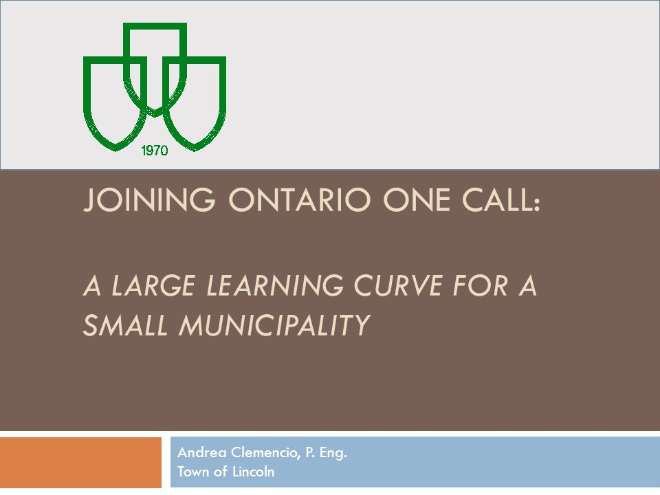 JOINING ONTARIO ONE CALL: A LARGE LEARNING CURVE FOR A SMALL MUNICIPALITY Andrea Clemencio, P. Eng. Town of Lincoln