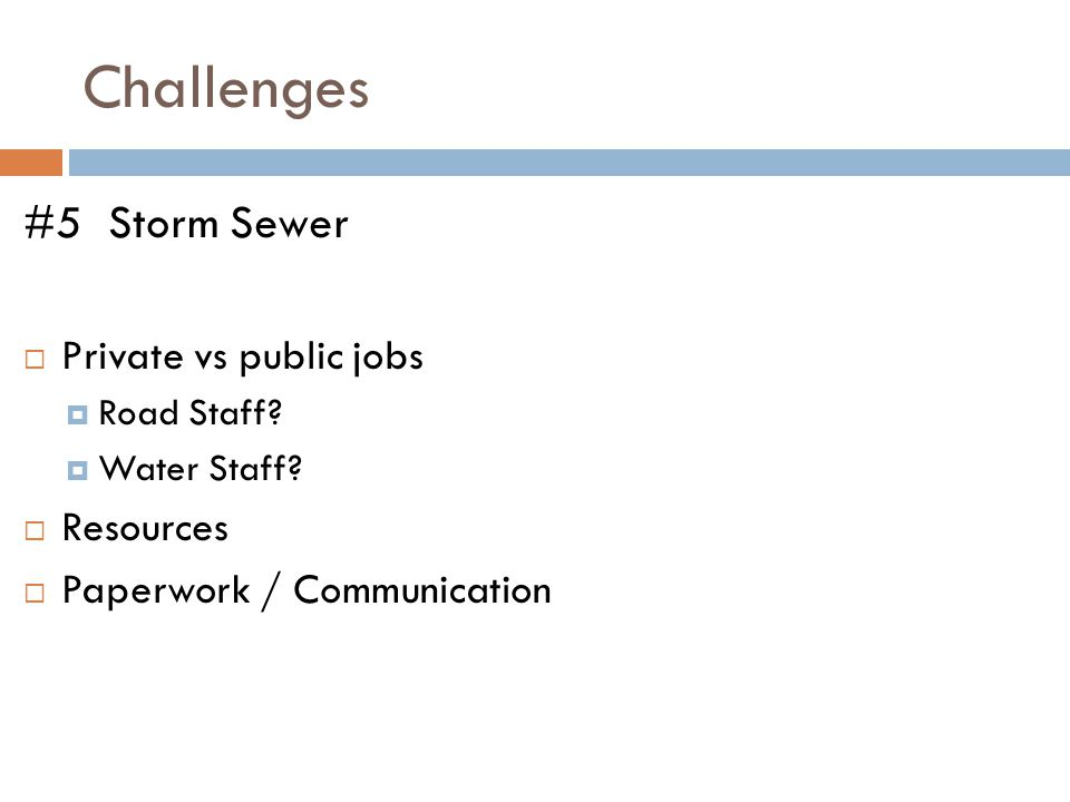 Challenges #5 Storm Sewer  Private vs public jobs  Road Staff?  Water Staff?  Resources  Paperwork / Communication