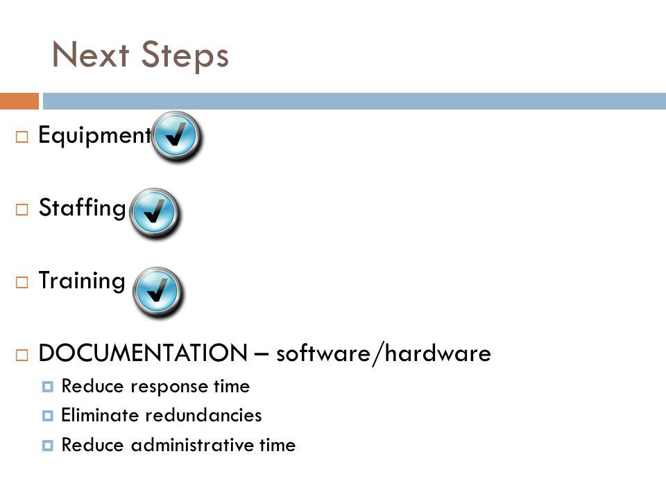Next Steps  Equipment  Staffing  Training  DOCUMENTATION – software/hardware  Reduce response time  Eliminate redundancies  Reduce administrative time