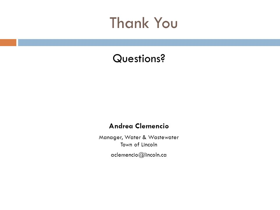 Thank You Questions? Andrea Clemencio Manager, Water & Wastewater Town of Lincoln aclemencio@lincoln.ca