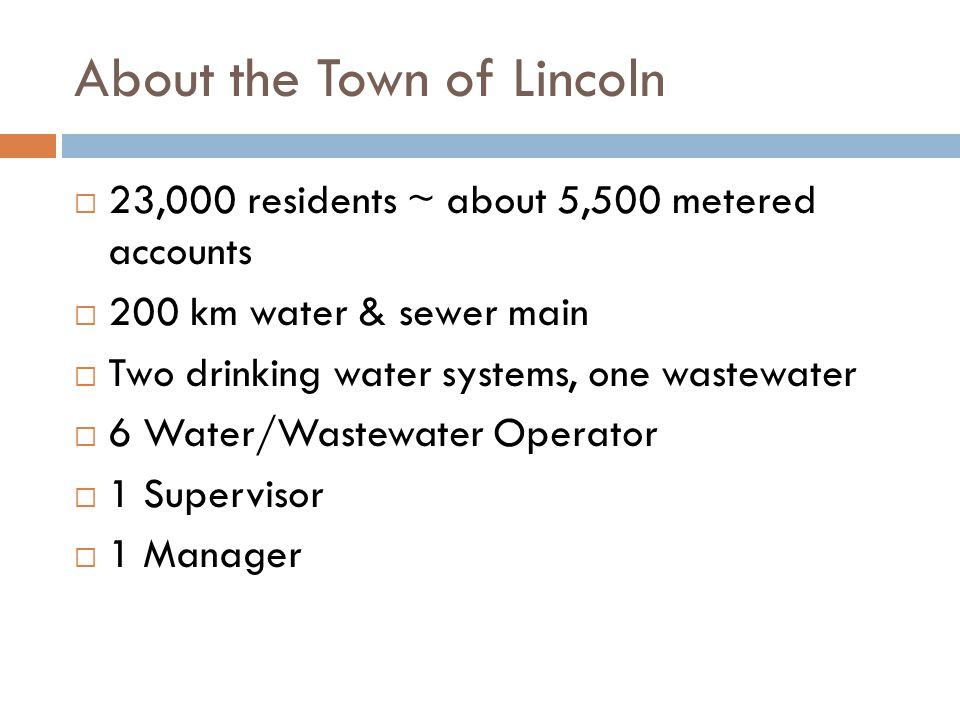 About the Town of Lincoln  23,000 residents ~ about 5,500 metered accounts  200 km water & sewer main  Two drinking water systems, one wastewater  6 Water/Wastewater Operator  1 Supervisor  1 Manager