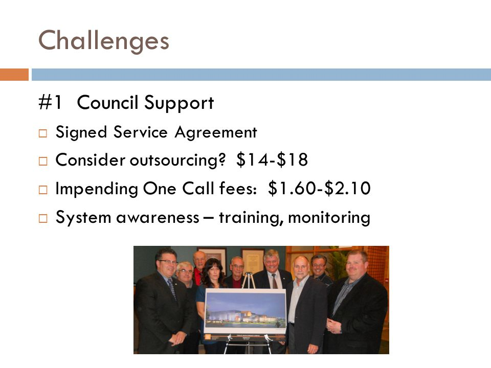 Challenges #1 Council Support  Signed Service Agreement  Consider outsourcing? $14-$18  Impending One Call fees: $1.60-$2.10  System awareness – t