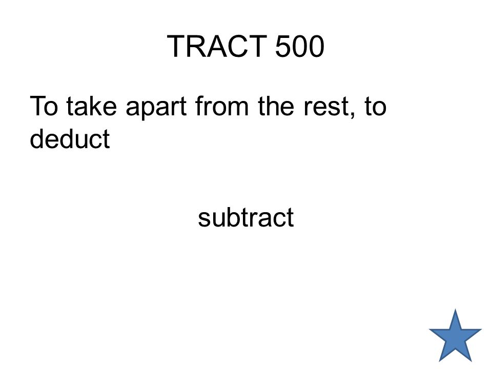 TRACT 500 To take apart from the rest, to deduct subtract