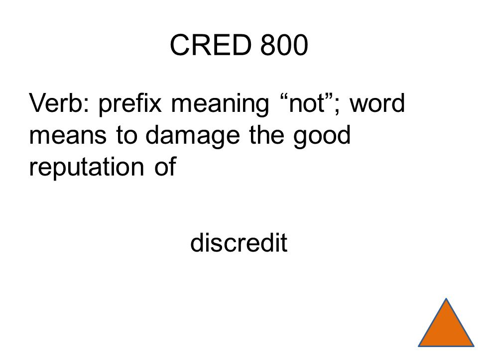 "CRED 800 Verb: prefix meaning ""not""; word means to damage the good reputation of discredit"