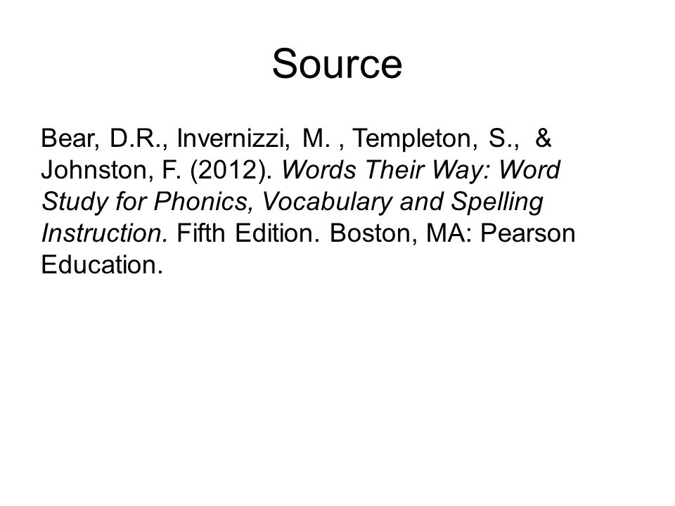 Source Bear, D.R., Invernizzi, M., Templeton, S., & Johnston, F. (2012). Words Their Way: Word Study for Phonics, Vocabulary and Spelling Instruction.