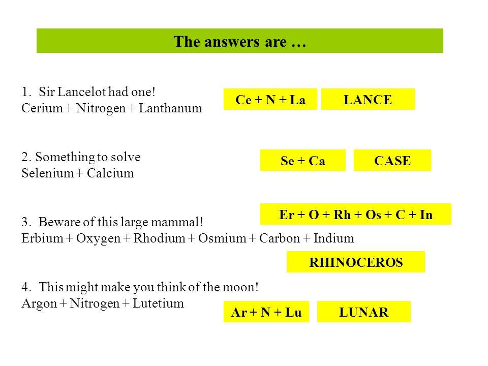 1. Sir Lancelot had one. Cerium + Nitrogen + Lanthanum 2.