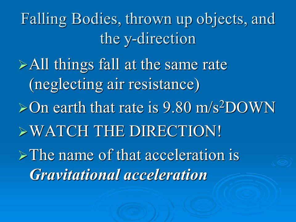 Falling Bodies, thrown up objects, and the y-direction  All things fall at the same rate (neglecting air resistance)  On earth that rate is 9.80 m/s 2 DOWN  WATCH THE DIRECTION.