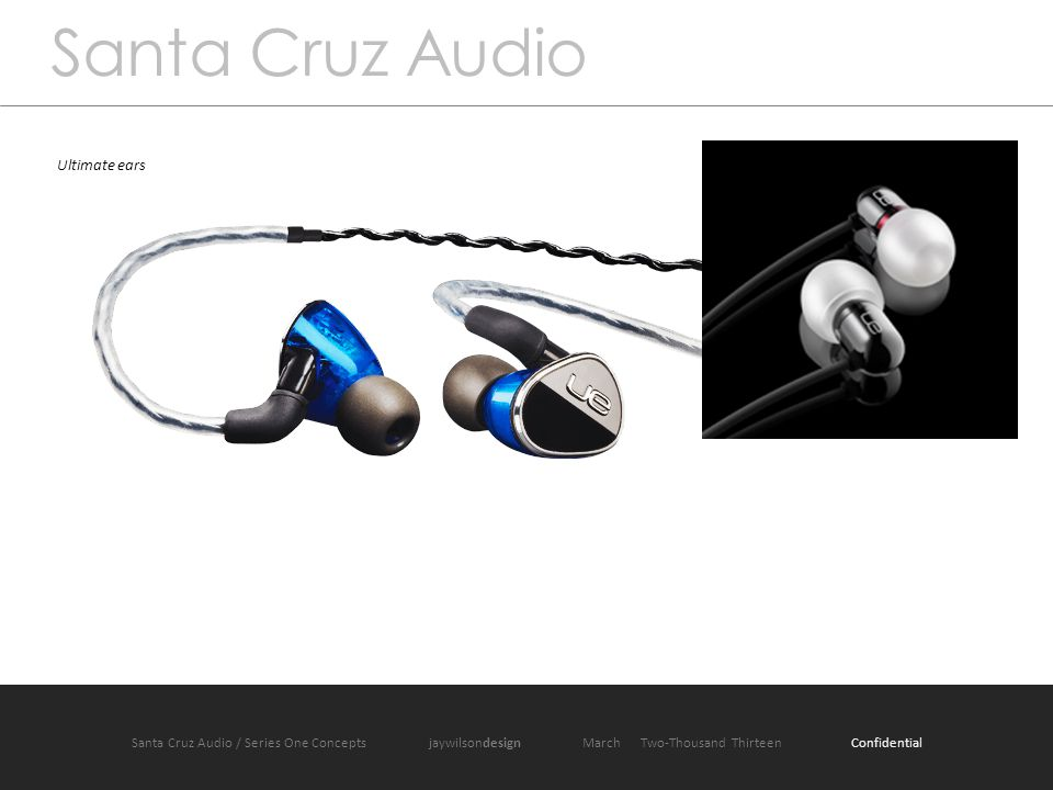 Santa Cruz Audio / Product One jaywilsondesign March 2013 Santa Cruz Audio Ultimate ears Santa Cruz Audio / Series One Concepts jaywilsondesign March Two-Thousand Thirteen Confidential