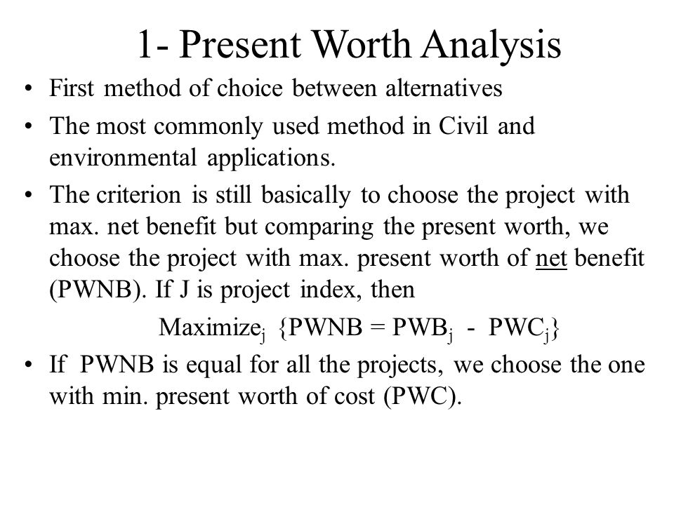 1- Present Worth Analysis First method of choice between alternatives The most commonly used method in Civil and environmental applications.