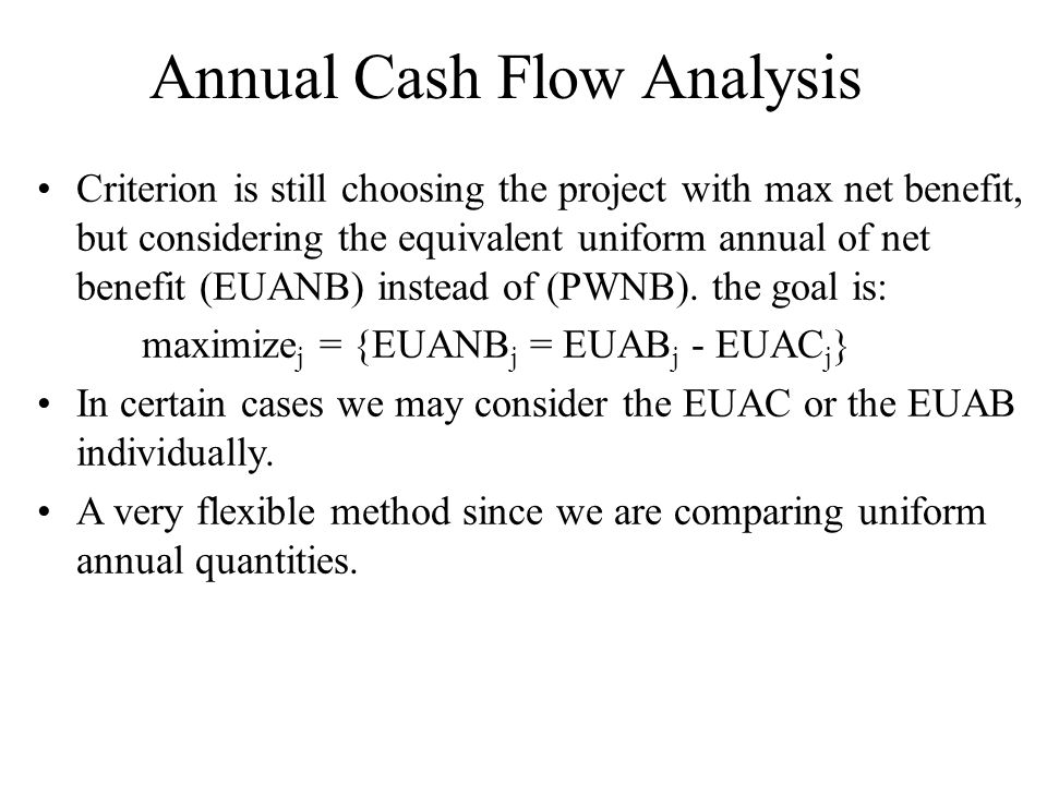 Annual Cash Flow Analysis Criterion is still choosing the project with max net benefit, but considering the equivalent uniform annual of net benefit (EUANB) instead of (PWNB).