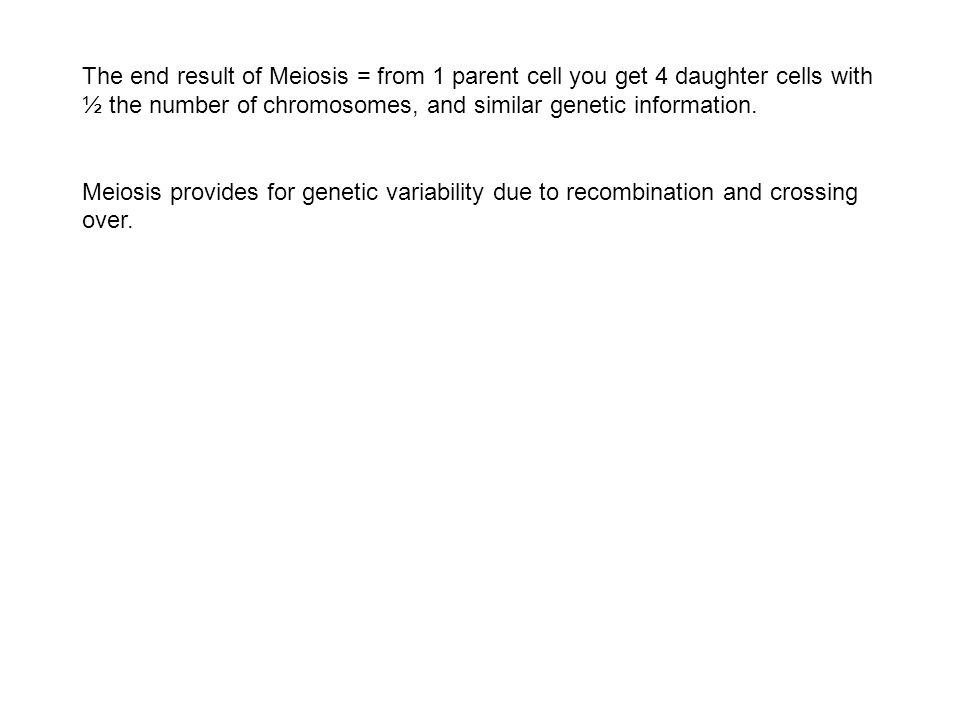 The end result of Meiosis = from 1 parent cell you get 4 daughter cells with ½ the number of chromosomes, and similar genetic information. Meiosis pro