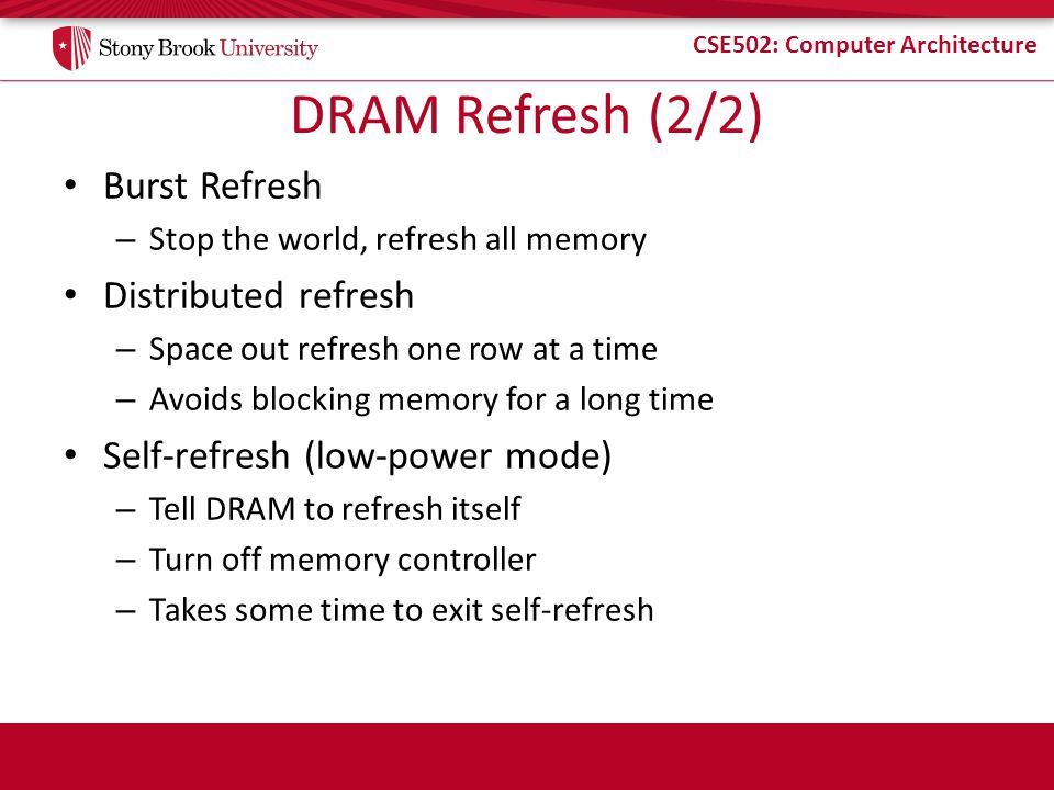 CSE502: Computer Architecture DRAM Refresh (2/2) Burst Refresh – Stop the world, refresh all memory Distributed refresh – Space out refresh one row at