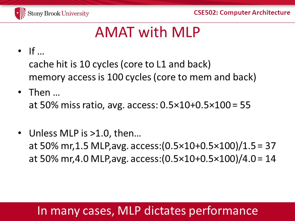 CSE502: Computer Architecture AMAT with MLP If … cache hit is 10 cycles (core to L1 and back) memory access is 100 cycles (core to mem and back) Then