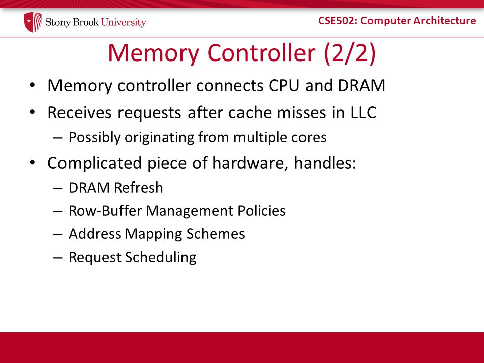 CSE502: Computer Architecture Memory Controller (2/2) Memory controller connects CPU and DRAM Receives requests after cache misses in LLC – Possibly originating from multiple cores Complicated piece of hardware, handles: – DRAM Refresh – Row-Buffer Management Policies – Address Mapping Schemes – Request Scheduling