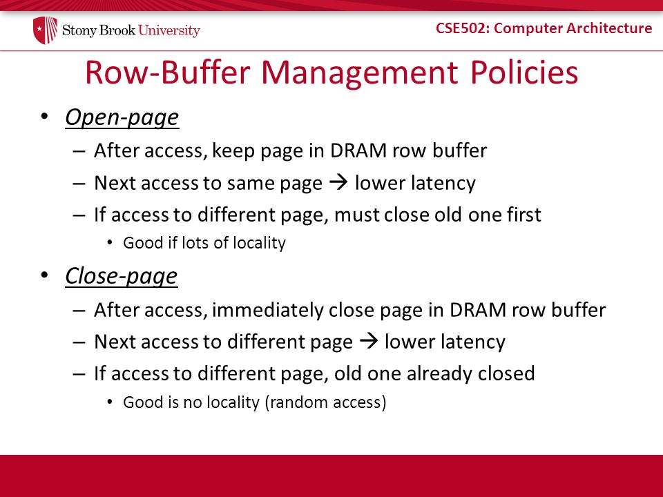 CSE502: Computer Architecture Row-Buffer Management Policies Open-page – After access, keep page in DRAM row buffer – Next access to same page  lower latency – If access to different page, must close old one first Good if lots of locality Close-page – After access, immediately close page in DRAM row buffer – Next access to different page  lower latency – If access to different page, old one already closed Good is no locality (random access)