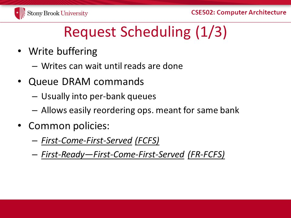 CSE502: Computer Architecture Request Scheduling (1/3) Write buffering – Writes can wait until reads are done Queue DRAM commands – Usually into per-bank queues – Allows easily reordering ops.