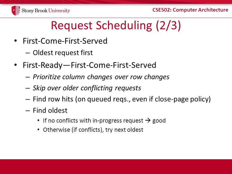 CSE502: Computer Architecture Request Scheduling (2/3) First-Come-First-Served – Oldest request first First-Ready—First-Come-First-Served – Prioritize column changes over row changes – Skip over older conflicting requests – Find row hits (on queued reqs., even if close-page policy) – Find oldest If no conflicts with in-progress request  good Otherwise (if conflicts), try next oldest