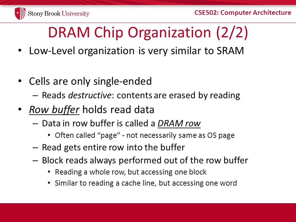 CSE502: Computer Architecture DRAM Chip Organization (2/2) Low-Level organization is very similar to SRAM Cells are only single-ended – Reads destructive: contents are erased by reading Row buffer holds read data – Data in row buffer is called a DRAM row Often called page - not necessarily same as OS page – Read gets entire row into the buffer – Block reads always performed out of the row buffer Reading a whole row, but accessing one block Similar to reading a cache line, but accessing one word