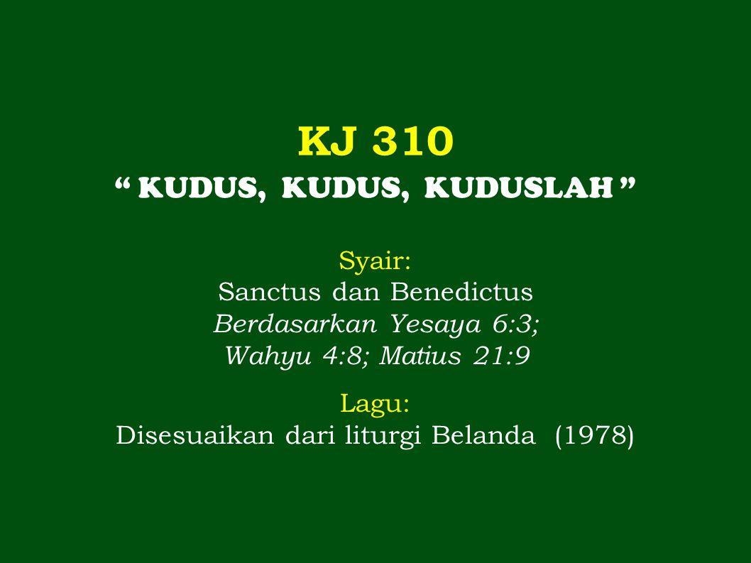 KJ 310 KUDUS, KUDUS, KUDUSLAH Syair: Sanctus dan Benedictus Berdasarkan Yesaya 6:3; Wahyu 4:8; Matius 21:9 Lagu: Disesuaikan dari liturgi Belanda (1978)