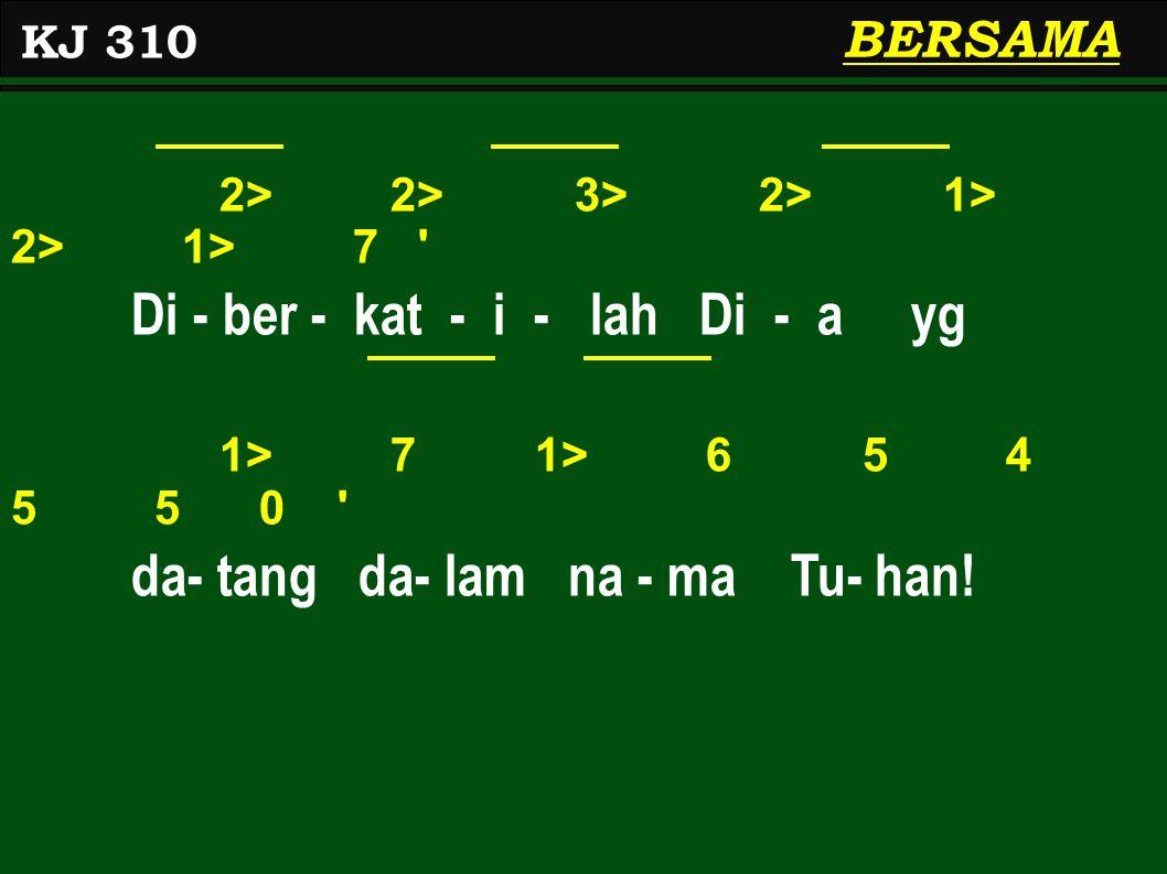 2> 2> 3> 2> 1> 2> 1> 7 Di - ber - kat - i - lah Di - a yg 1> 7 1> 6 5 4 5 5 0 da- tang da- lam na - ma Tu- han.