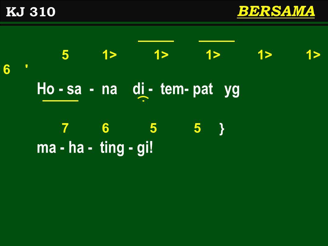 5 1> 1> 1> 1> 1> 6 Ho - sa - na di - tem- pat yg 7 6 5 5 } ma - ha - ting - gi! BERSAMA KJ 310
