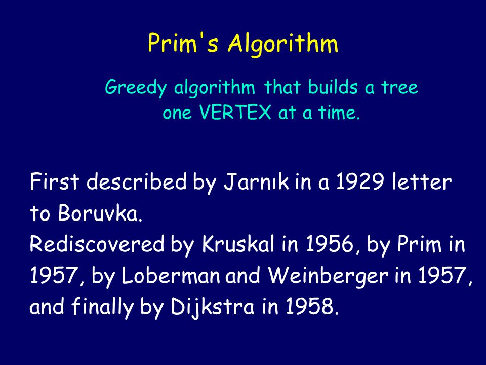 First described by Jarnık in a 1929 letter to Boruvka. Rediscovered by Kruskal in 1956, by Prim in 1957, by Loberman and Weinberger in 1957, and final