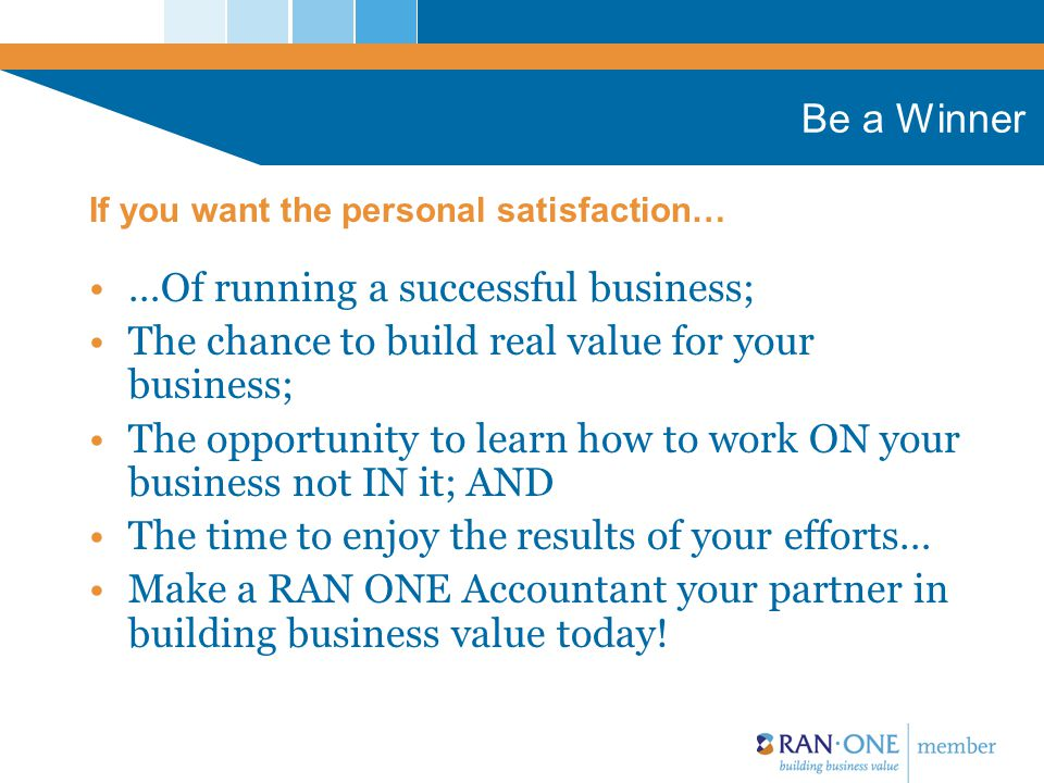 Be a Winner …Of running a successful business; The chance to build real value for your business; The opportunity to learn how to work ON your business not IN it; AND The time to enjoy the results of your efforts… Make a RAN ONE Accountant your partner in building business value today.