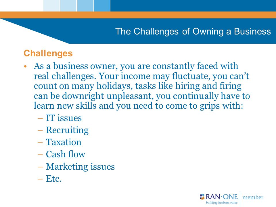 The Challenges of Owning a Business There are so many people and places offering answers to all these issues… But how do they fit together, and more importantly, whom do you trust.
