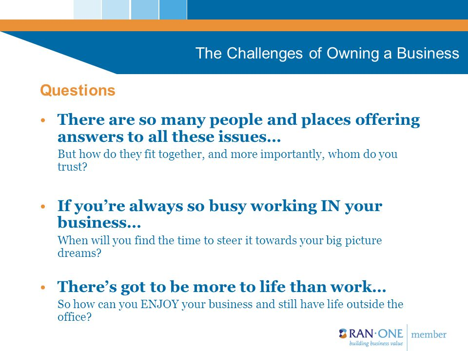 The Challenges of Owning a Business You need a partner who will: Understand both your business and personal needs Work with you to build your vision for the business Appreciate the first-hand personal satisfaction creating and running a successful business brings Recognize that local and family businesses offer real value to a community and are worth nurturing.