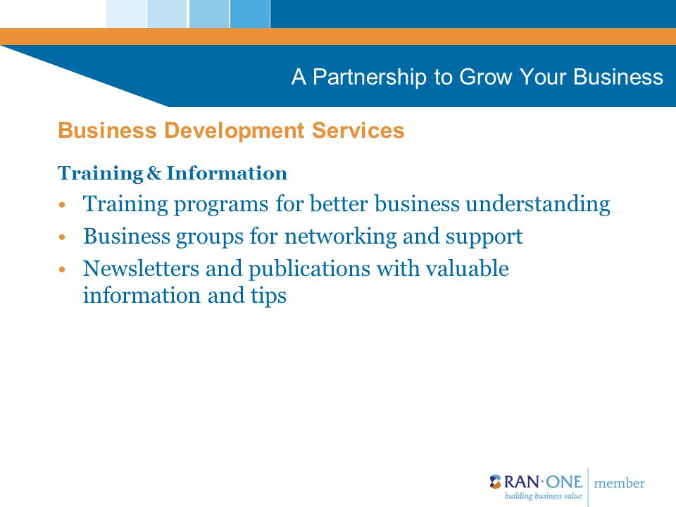 A Partnership to Grow Your Business Training & Information Training programs for better business understanding Business groups for networking and support Newsletters and publications with valuable information and tips Business Development Services