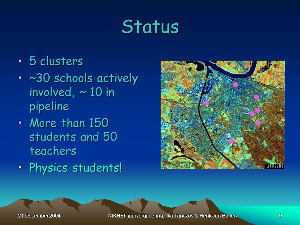 21 December 2004NIKHEF jaarvergadering, Ilka Tánczos & Henk Jan Bulten6 5 clusters5 clusters ~30 schools actively involved, ~ 10 in pipeline~30 schools actively involved, ~ 10 in pipeline More than 150 students and 50 teachersMore than 150 students and 50 teachers Physics students!Physics students.
