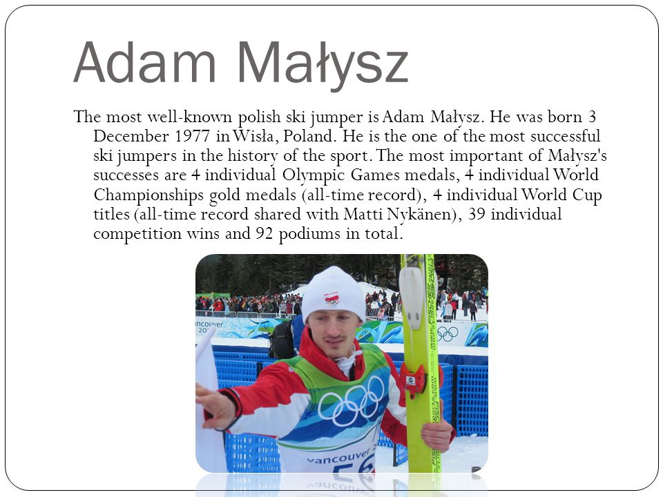 Adam Małysz The most well-known polish ski jumper is Adam Małysz.