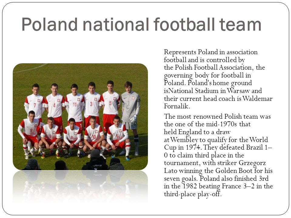 Poland national football team Represents Poland in association football and is controlled by the Polish Football Association, the governing body for football in Poland.